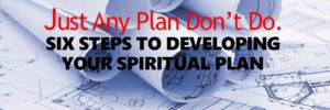 SIX STEPS TO DEVELOPING YOUR SPIRITUAL PLAN
